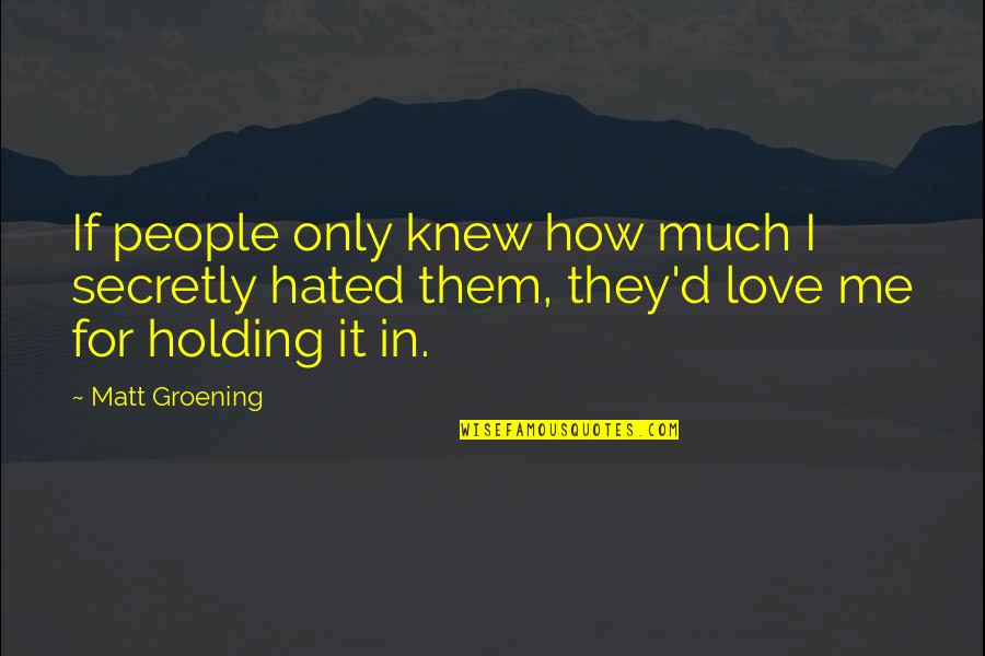 Love Me Only Quotes By Matt Groening: If people only knew how much I secretly
