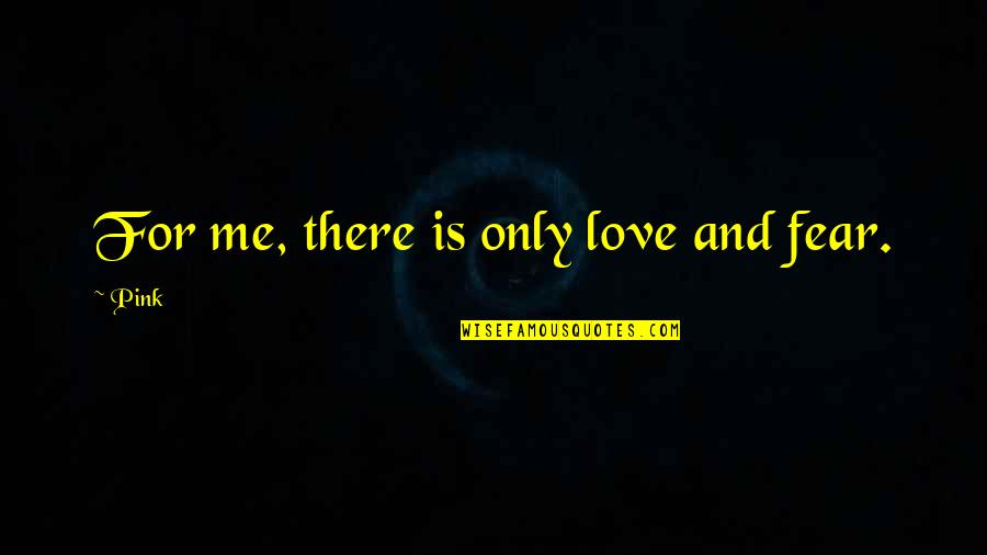 Love Me Only Quotes By Pink: For me, there is only love and fear.