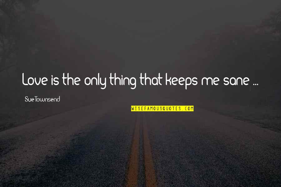 Love Me Only Quotes By Sue Townsend: Love is the only thing that keeps me