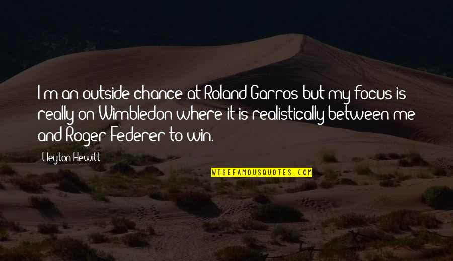 Love Me Or Hate Me Pic Quotes By Lleyton Hewitt: I'm an outside chance at Roland Garros but