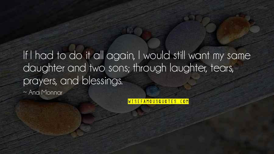 Love Mother And Daughter Quotes By Ana Monnar: If I had to do it all again,