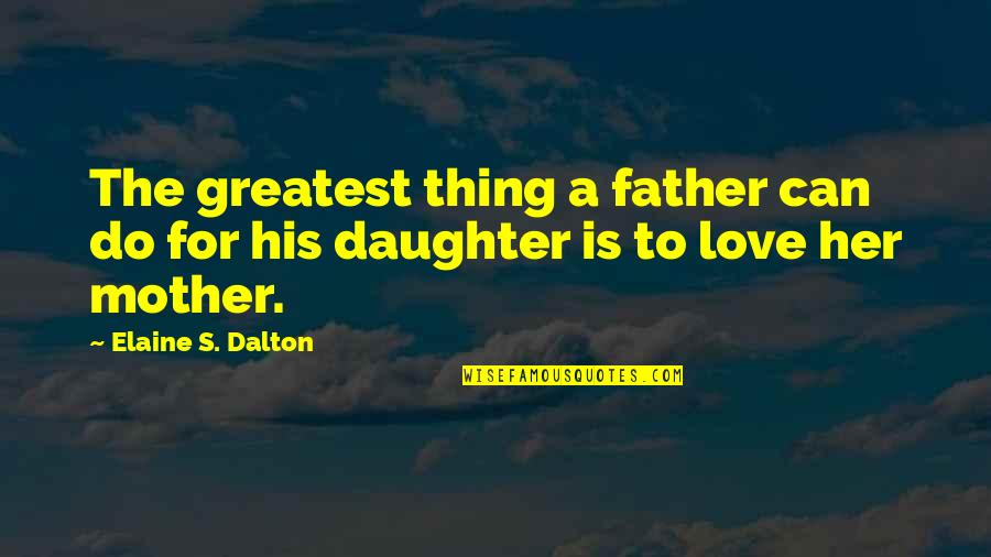Love Mother And Daughter Quotes By Elaine S. Dalton: The greatest thing a father can do for