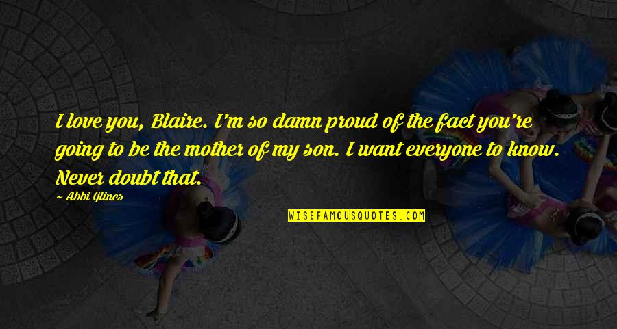 Love Mother Son Quotes By Abbi Glines: I love you, Blaire. I'm so damn proud