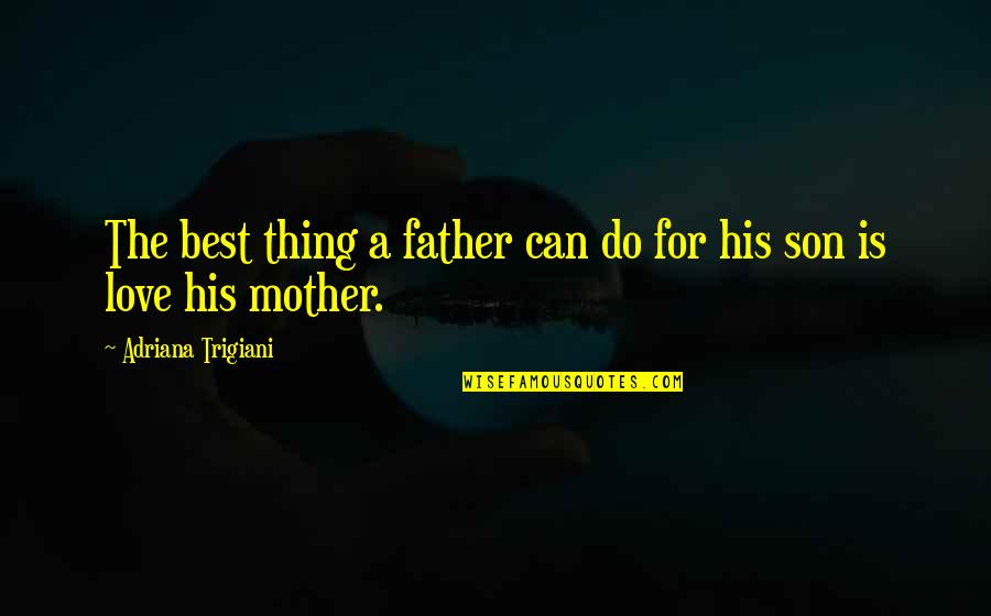 Love Mother Son Quotes By Adriana Trigiani: The best thing a father can do for