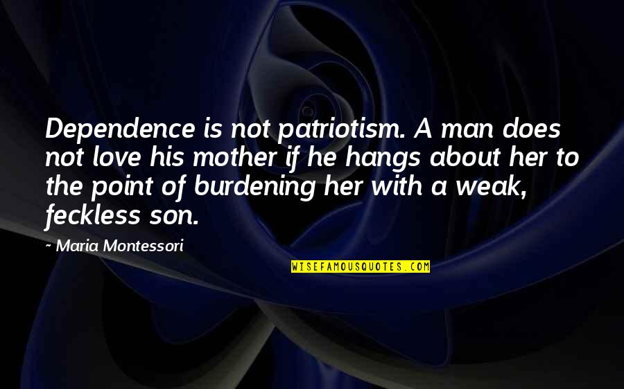 Love Mother Son Quotes By Maria Montessori: Dependence is not patriotism. A man does not