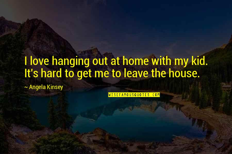 Love My Kid Quotes By Angela Kinsey: I love hanging out at home with my