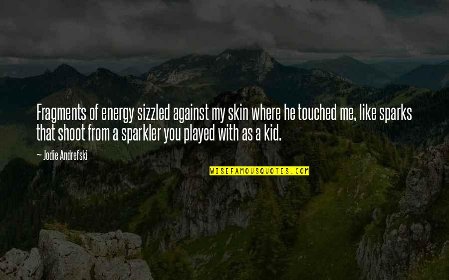 Love My Kid Quotes By Jodie Andrefski: Fragments of energy sizzled against my skin where