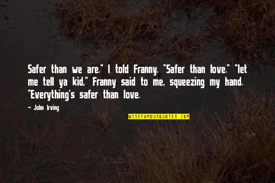 """Love My Kid Quotes By John Irving: Safer than we are."""" I told Franny. """"Safer"""