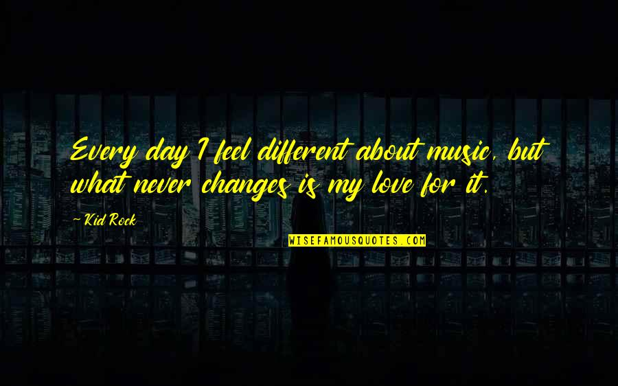 Love My Kid Quotes By Kid Rock: Every day I feel different about music, but