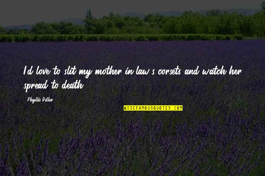 Love My Mother In Law Quotes By Phyllis Diller: I'd love to slit my mother-in-law's corsets and