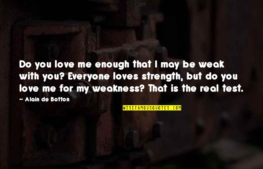 Love My Weakness Quotes By Alain De Botton: Do you love me enough that I may