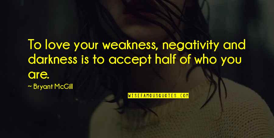 Love My Weakness Quotes By Bryant McGill: To love your weakness, negativity and darkness is