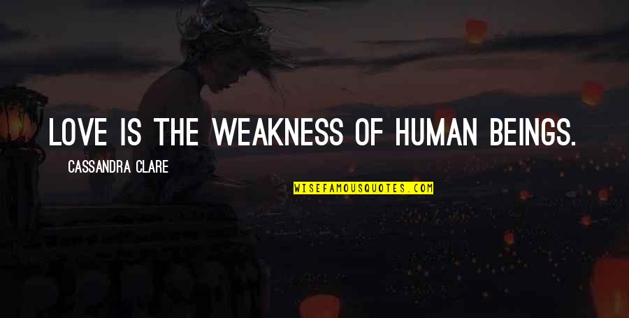 Love My Weakness Quotes By Cassandra Clare: Love is the weakness of human beings.
