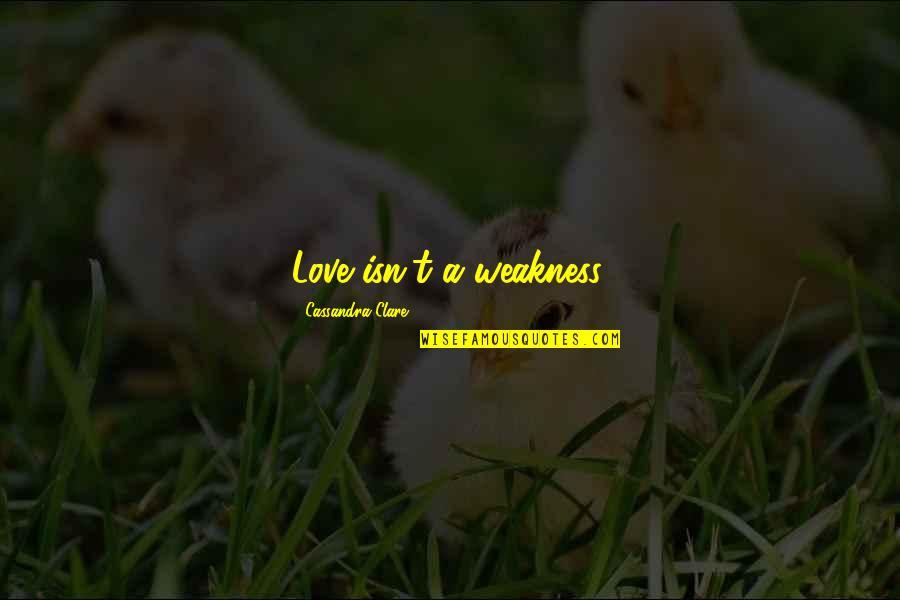 Love My Weakness Quotes By Cassandra Clare: Love isn't a weakness.