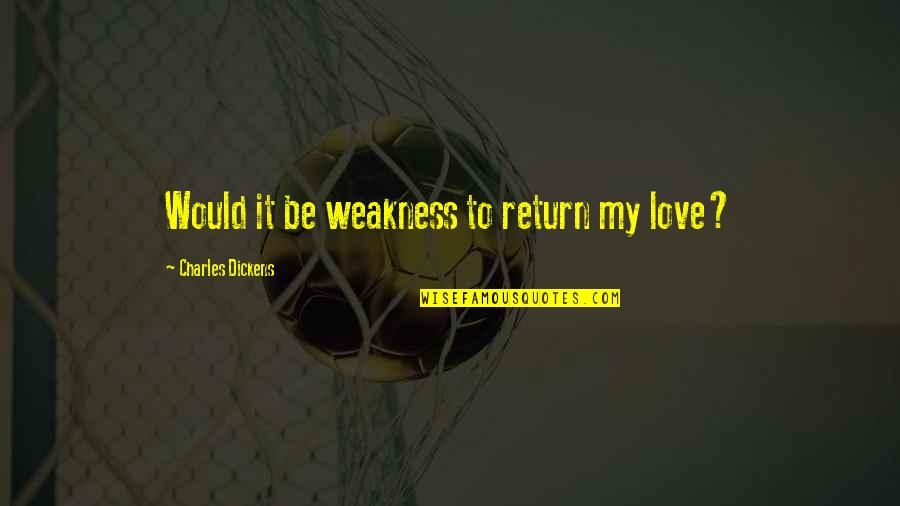 Love My Weakness Quotes By Charles Dickens: Would it be weakness to return my love?