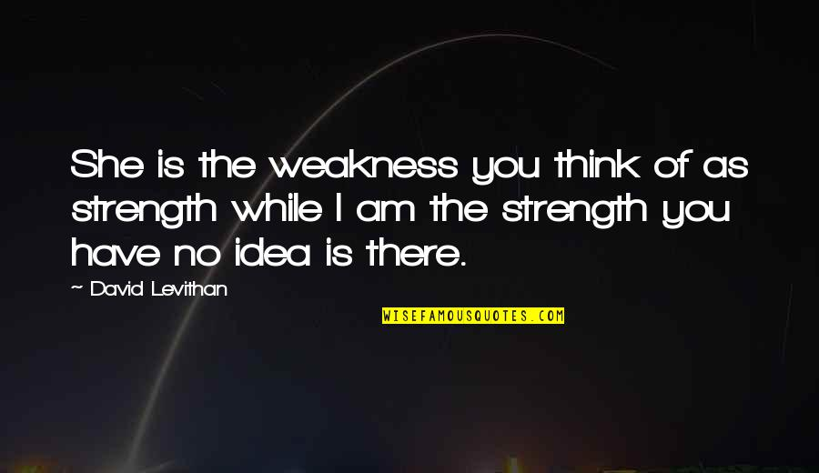 Love My Weakness Quotes By David Levithan: She is the weakness you think of as