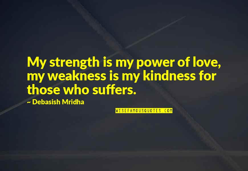 Love My Weakness Quotes By Debasish Mridha: My strength is my power of love, my