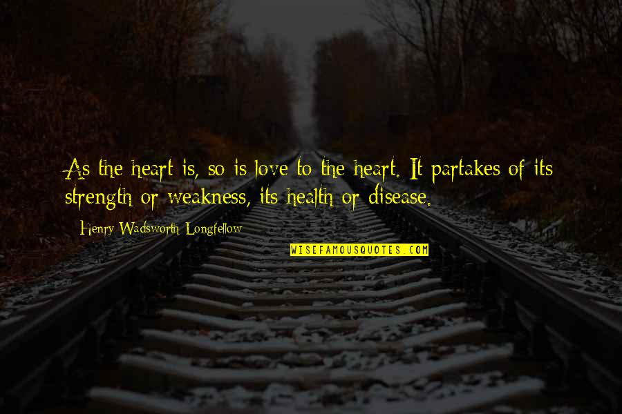 Love My Weakness Quotes By Henry Wadsworth Longfellow: As the heart is, so is love to