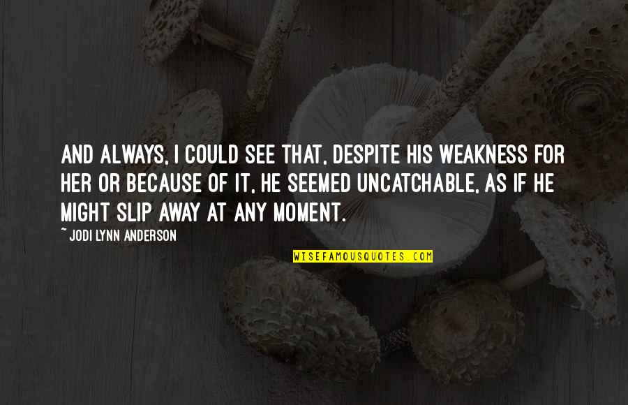 Love My Weakness Quotes By Jodi Lynn Anderson: And always, I could see that, despite his