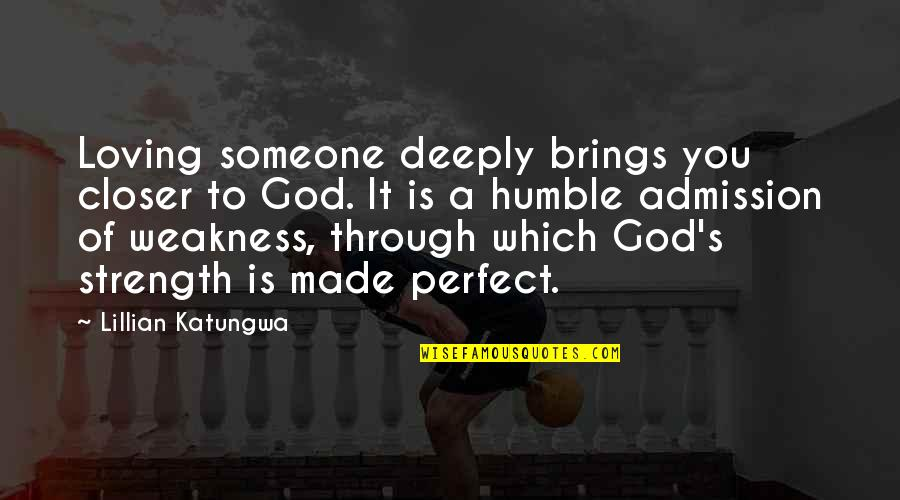 Love My Weakness Quotes By Lillian Katungwa: Loving someone deeply brings you closer to God.