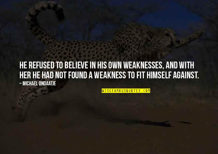 Love My Weakness Quotes By Michael Ondaatje: He refused to believe in his own weaknesses,