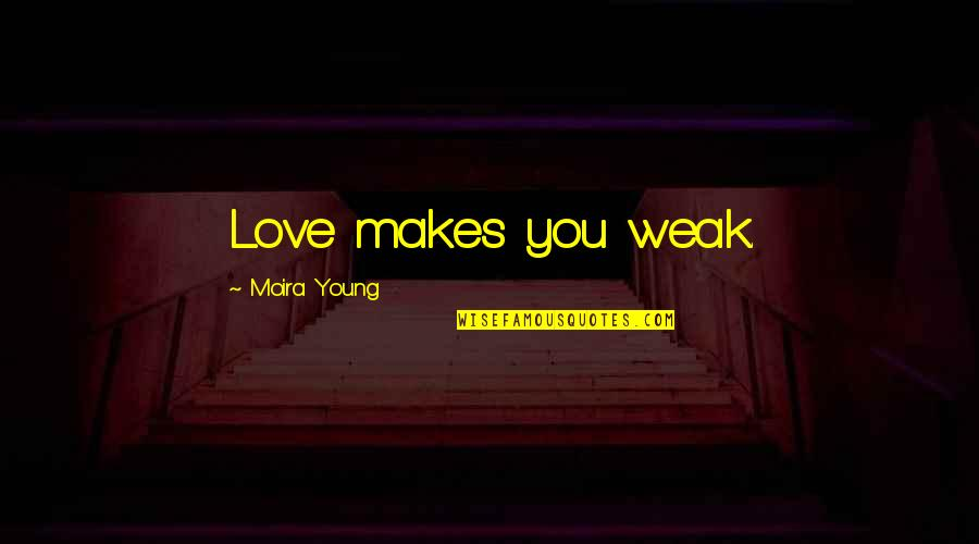 Love My Weakness Quotes By Moira Young: Love makes you weak.