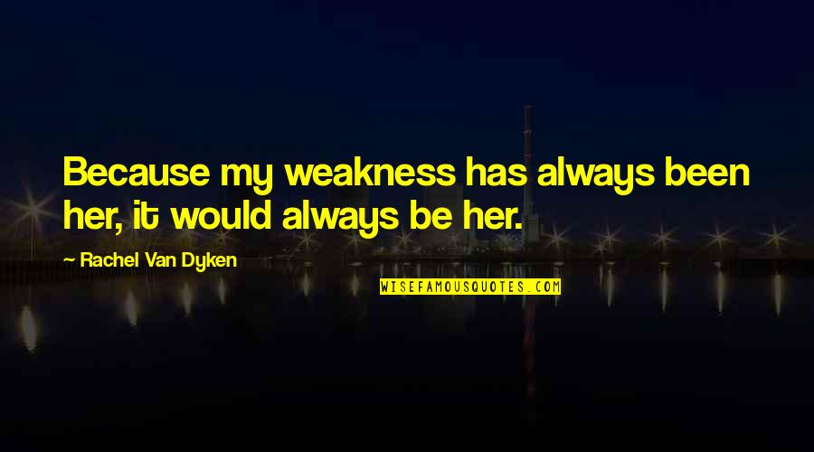 Love My Weakness Quotes By Rachel Van Dyken: Because my weakness has always been her, it