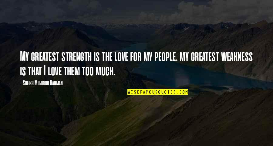 Love My Weakness Quotes By Sheikh Mujibur Rahman: My greatest strength is the love for my