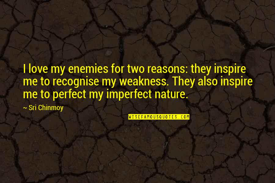 Love My Weakness Quotes By Sri Chinmoy: I love my enemies for two reasons: they