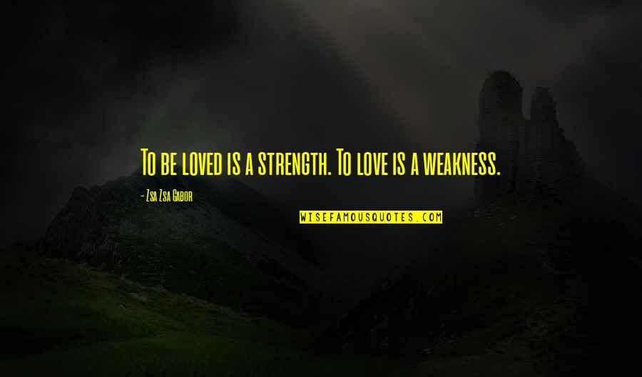 Love My Weakness Quotes By Zsa Zsa Gabor: To be loved is a strength. To love
