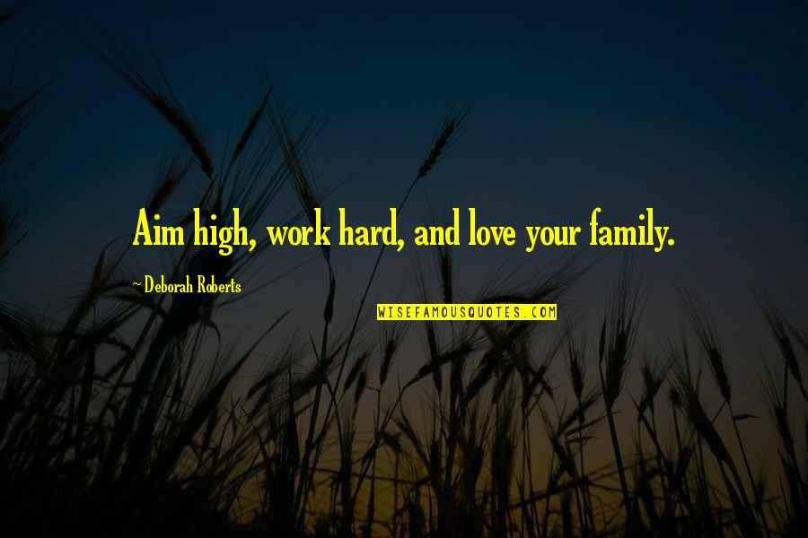 Love My Work Family Quotes By Deborah Roberts: Aim high, work hard, and love your family.