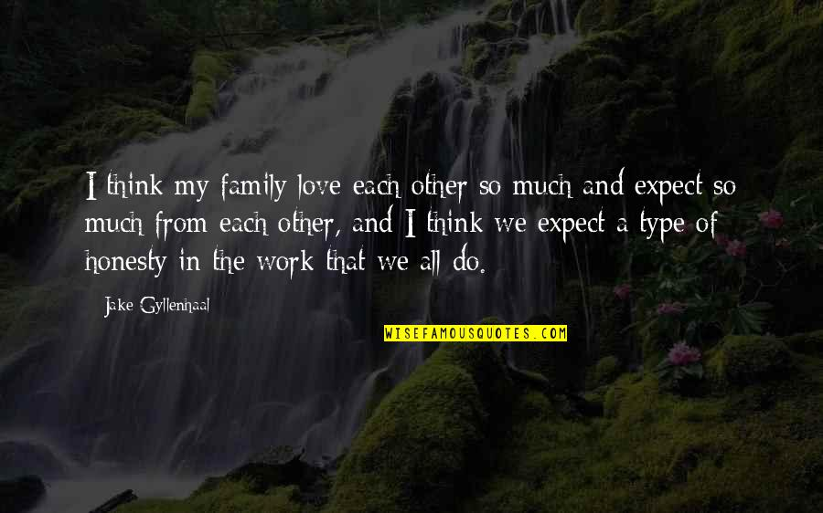 Love My Work Family Quotes By Jake Gyllenhaal: I think my family love each other so