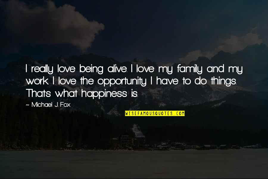 Love My Work Family Quotes By Michael J. Fox: I really love being alive. I love my