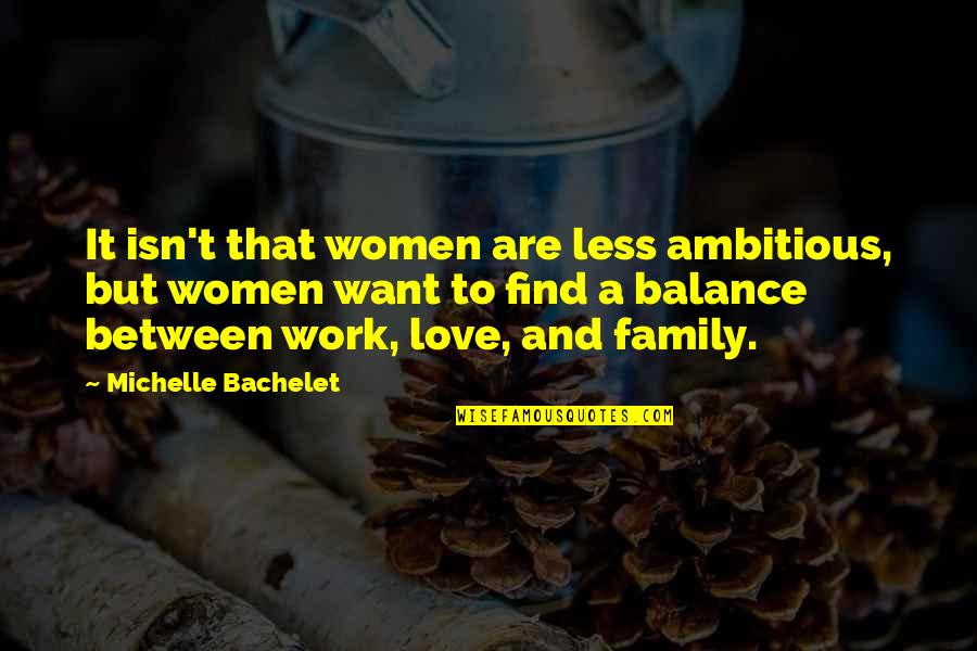 Love My Work Family Quotes By Michelle Bachelet: It isn't that women are less ambitious, but