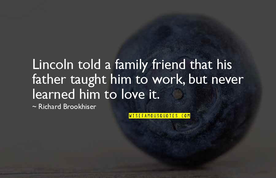 Love My Work Family Quotes By Richard Brookhiser: Lincoln told a family friend that his father