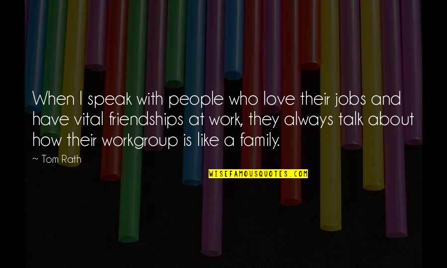 Love My Work Family Quotes By Tom Rath: When I speak with people who love their