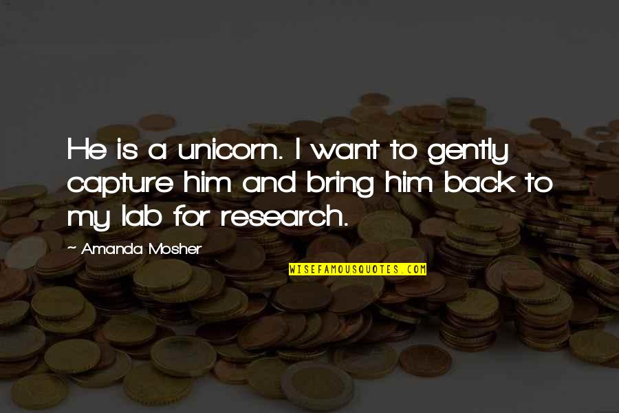 Love Myth Quotes By Amanda Mosher: He is a unicorn. I want to gently