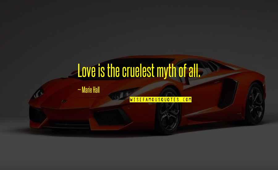 Love Myth Quotes By Marie Hall: Love is the cruelest myth of all.