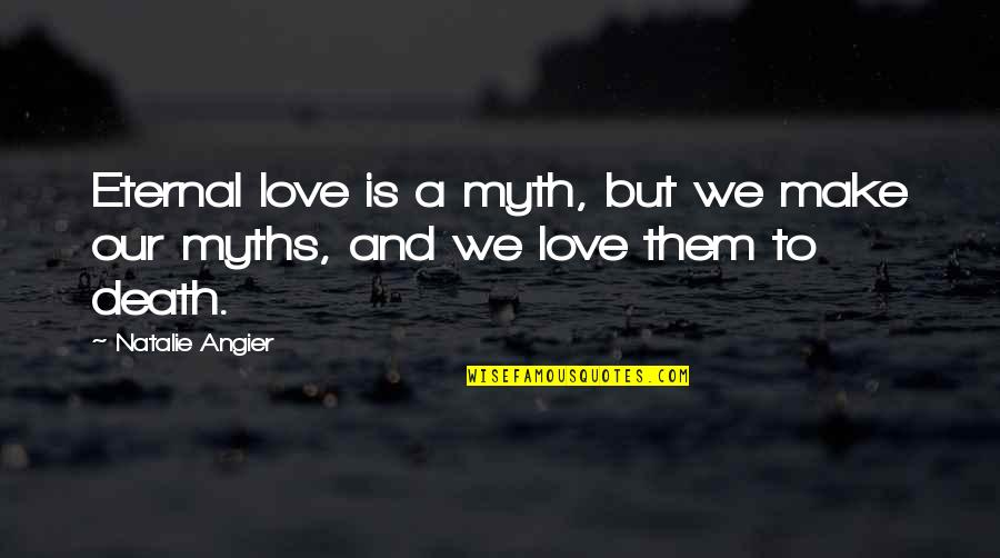 Love Myth Quotes By Natalie Angier: Eternal love is a myth, but we make