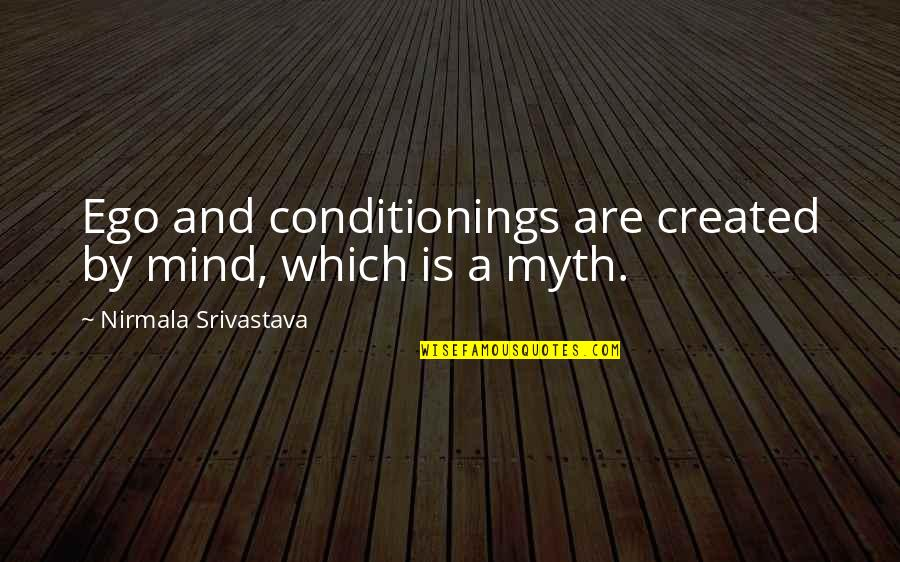 Love Myth Quotes By Nirmala Srivastava: Ego and conditionings are created by mind, which