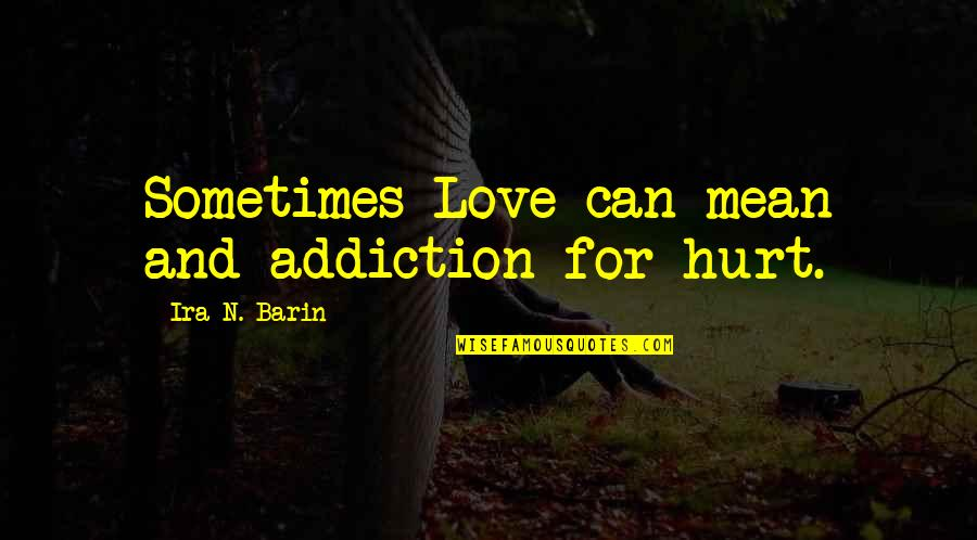 Love N Hurt Quotes By Ira N. Barin: Sometimes Love can mean and addiction for hurt.