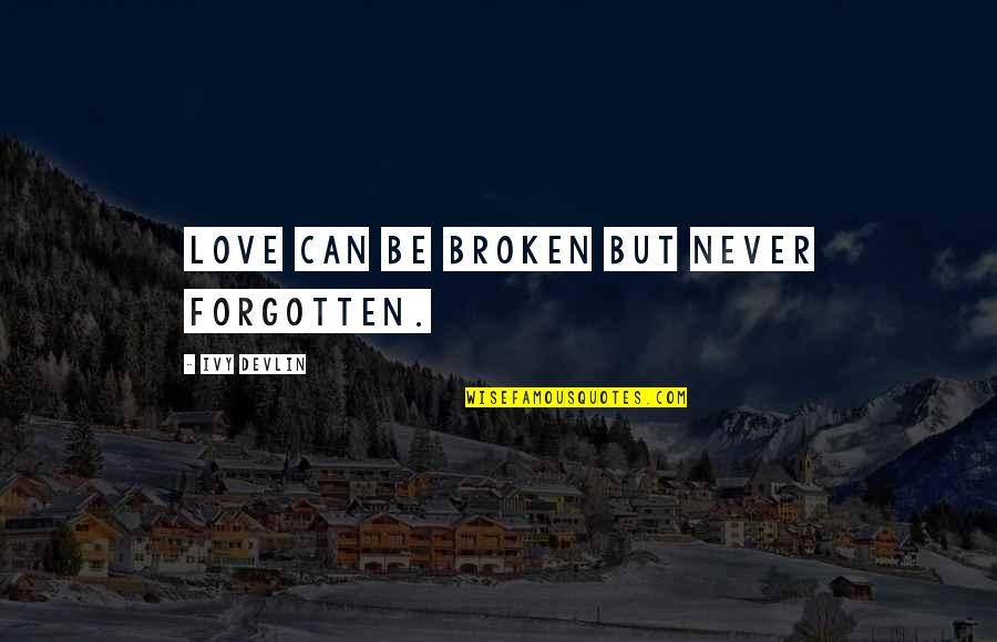Love Never Forgotten Quotes By Ivy Devlin: Love can be broken but never forgotten.