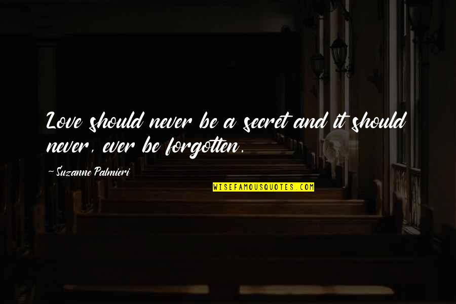 Love Never Forgotten Quotes By Suzanne Palmieri: Love should never be a secret and it