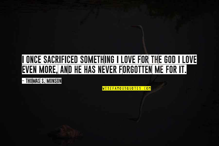 Love Never Forgotten Quotes By Thomas S. Monson: I once sacrificed something I love for the