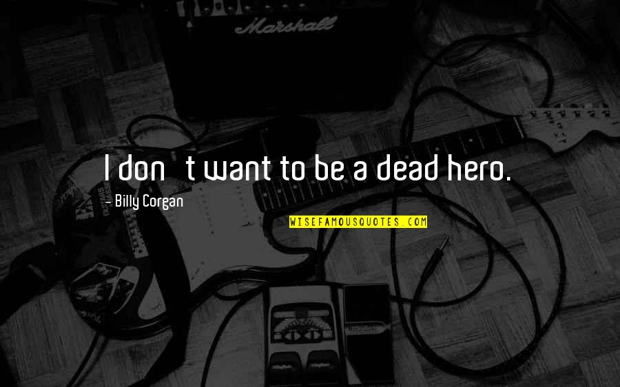 Love Never Gone Quotes By Billy Corgan: I don't want to be a dead hero.