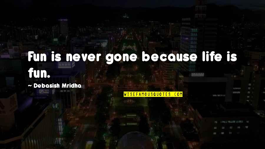 Love Never Gone Quotes By Debasish Mridha: Fun is never gone because life is fun.
