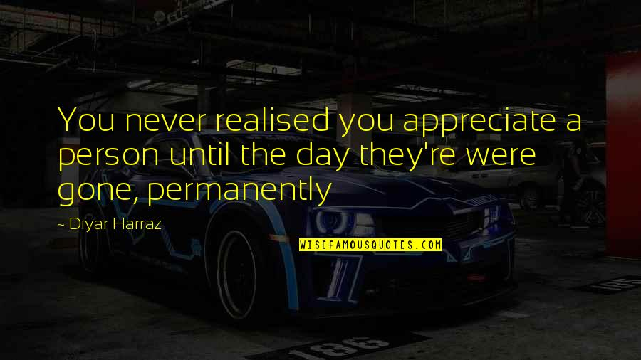 Love Never Gone Quotes By Diyar Harraz: You never realised you appreciate a person until