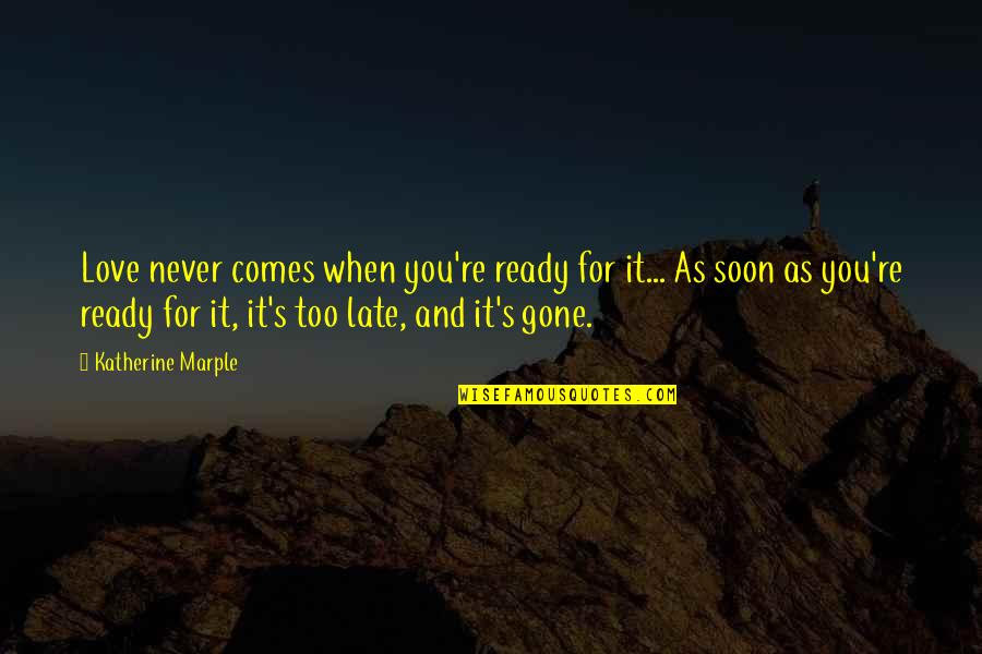 Love Never Gone Quotes By Katherine Marple: Love never comes when you're ready for it...