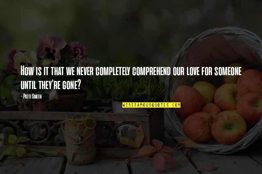 Love Never Gone Quotes By Patti Smith: How is it that we never completely comprehend
