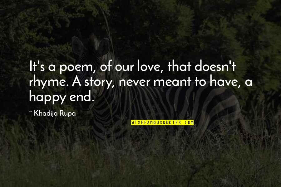 Love Never Meant To Be Quotes By Khadija Rupa: It's a poem, of our love, that doesn't
